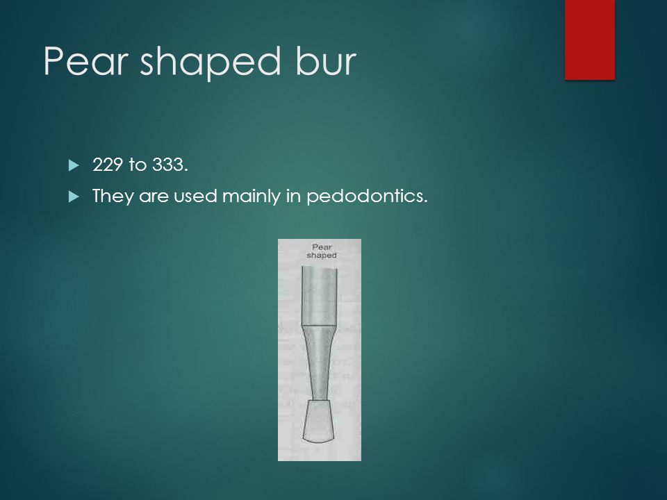 Pear shaped bur 229 to 333. They are used mainly in pedodontics.