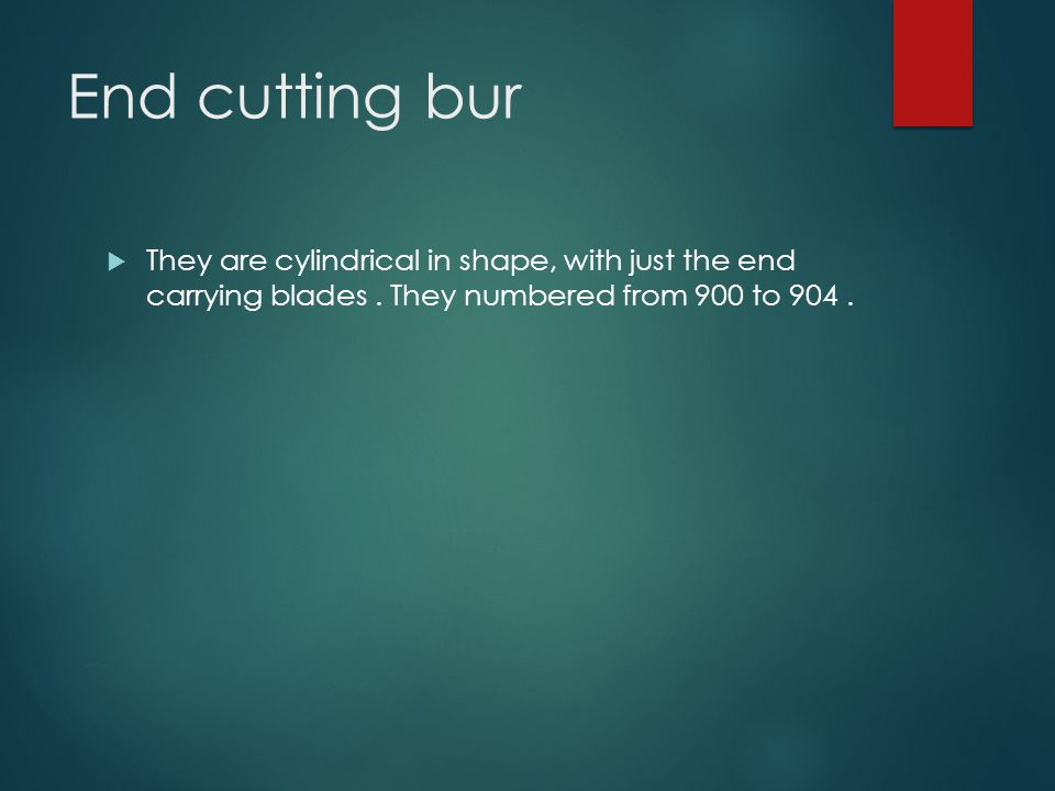 End cutting bur They are cylindrical in shape, with just the end carrying blades .