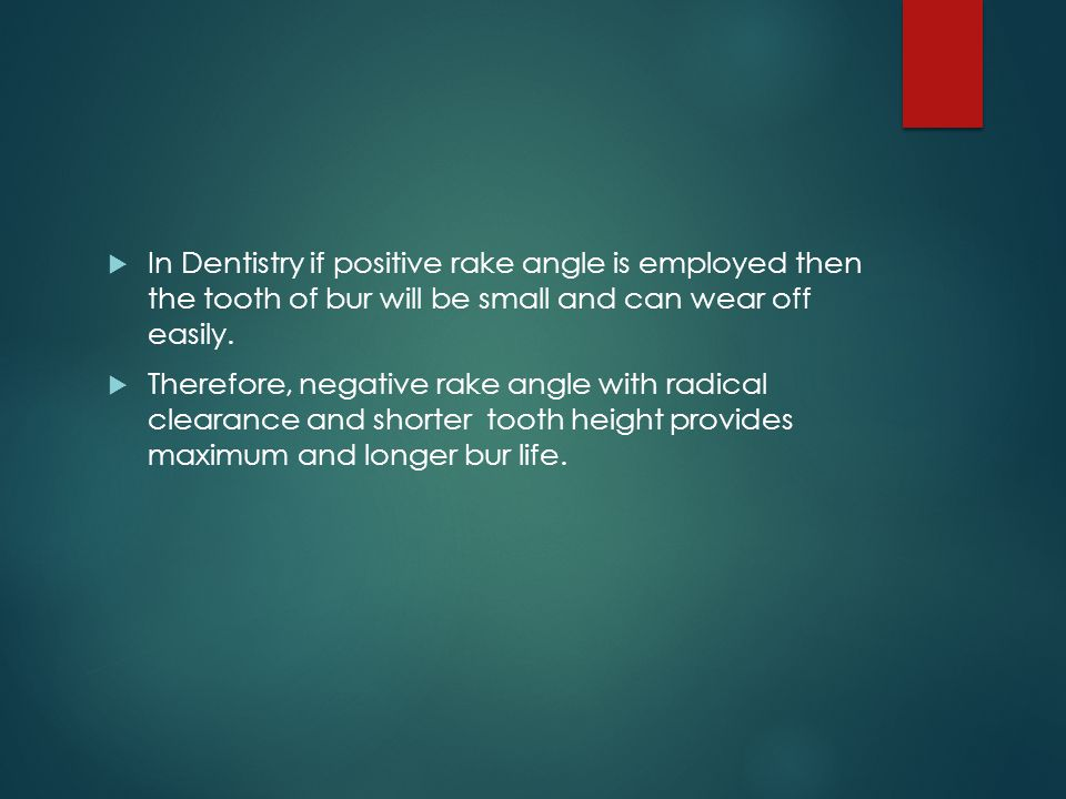 In Dentistry if positive rake angle is employed then the tooth of bur will be small and can wear off easily.