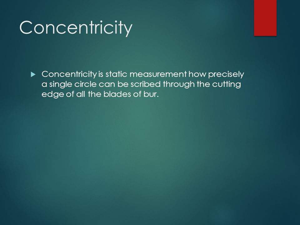 Concentricity Concentricity is static measurement how precisely a single circle can be scribed through the cutting edge of all the blades of bur.