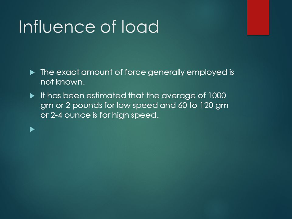 Influence of load The exact amount of force generally employed is not known.