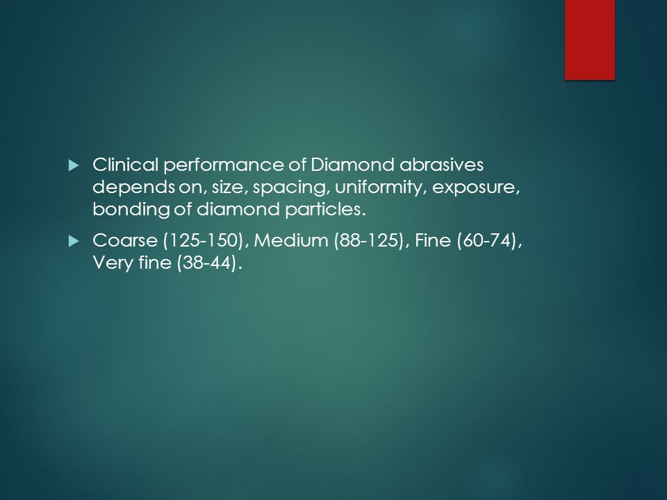 Clinical performance of Diamond abrasives depends on, size, spacing, uniformity, exposure, bonding of diamond particles.