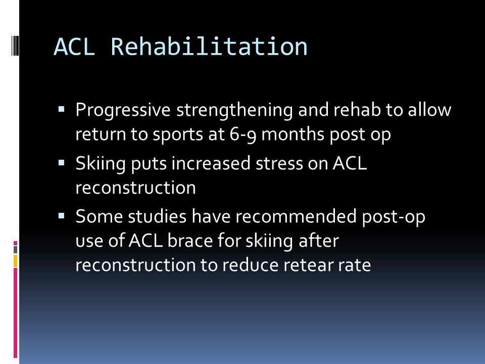 ACL Rehabilitation Progressive strengthening and rehab to allow return to sports at 6-9 months post op.
