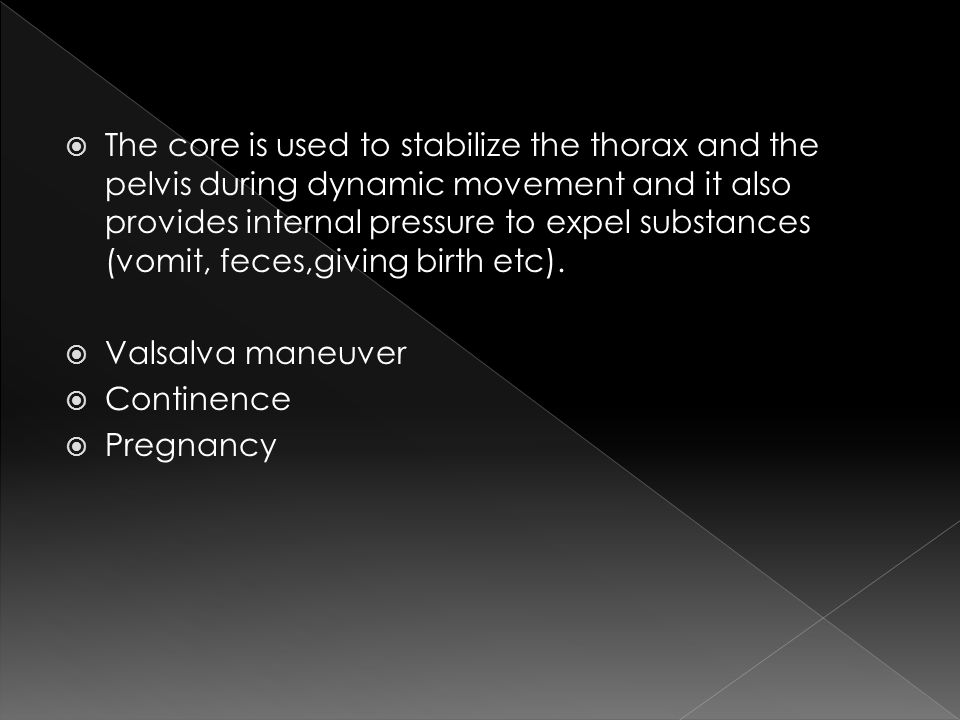 The core is used to stabilize the thorax and the pelvis during dynamic movement and it also provides internal pressure to expel substances (vomit, feces,giving birth etc).