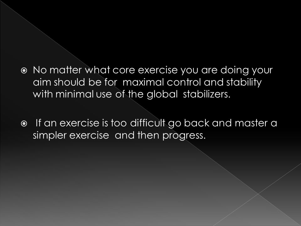 No matter what core exercise you are doing your aim should be for maximal control and stability with minimal use of the global stabilizers.