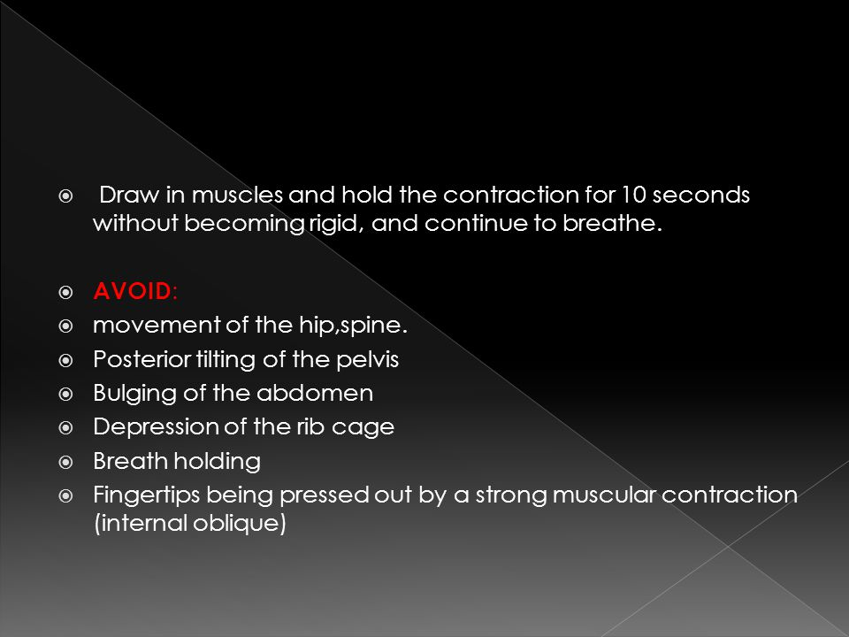 Draw in muscles and hold the contraction for 10 seconds without becoming rigid, and continue to breathe.