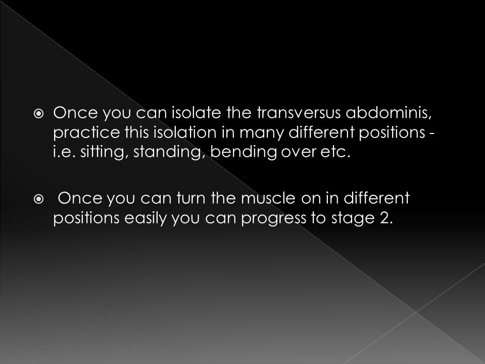 Once you can isolate the transversus abdominis, practice this isolation in many different positions - i.e. sitting, standing, bending over etc.