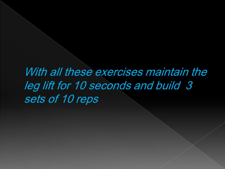 With all these exercises maintain the leg lift for 10 seconds and build 3 sets of 10 reps