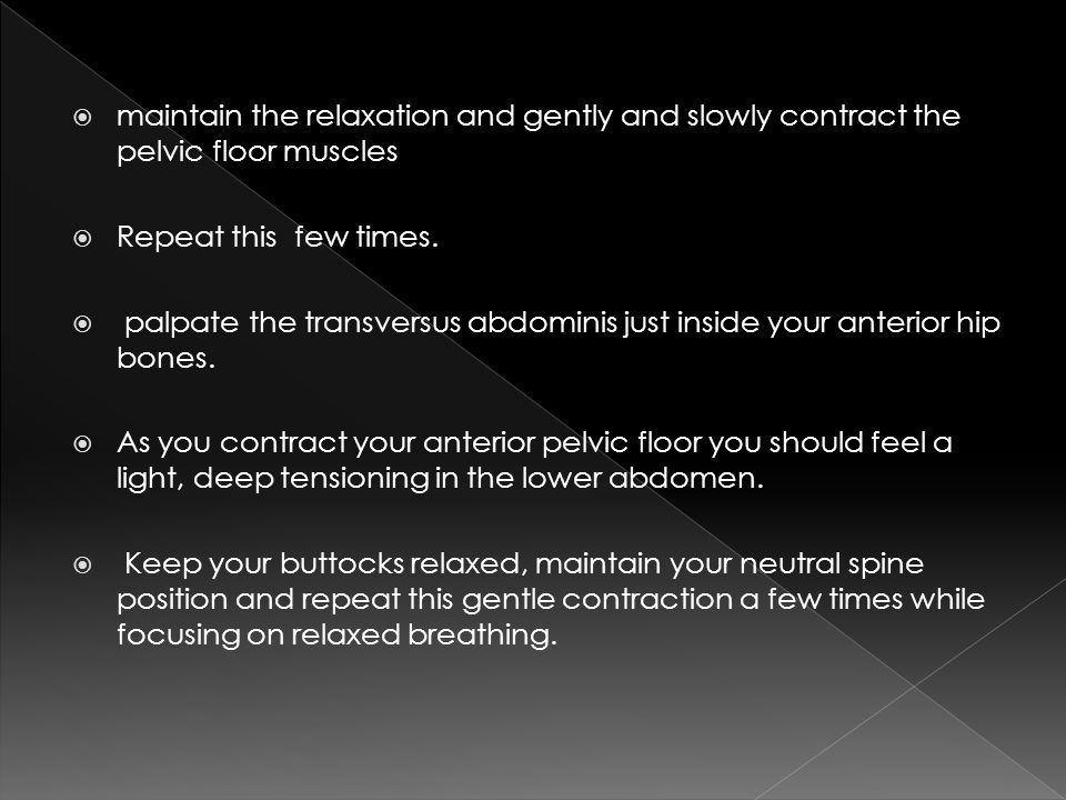 maintain the relaxation and gently and slowly contract the pelvic floor muscles