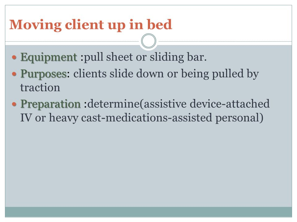 Moving client up in bed Equipment :pull sheet or sliding bar.