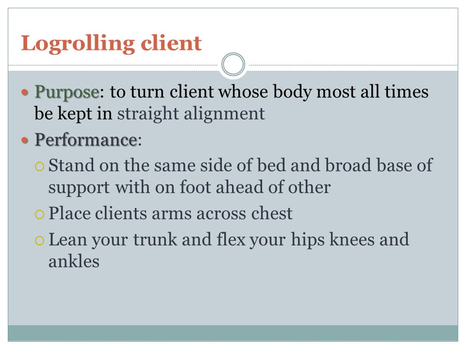 Logrolling client Purpose: to turn client whose body most all times be kept in straight alignment. Performance: