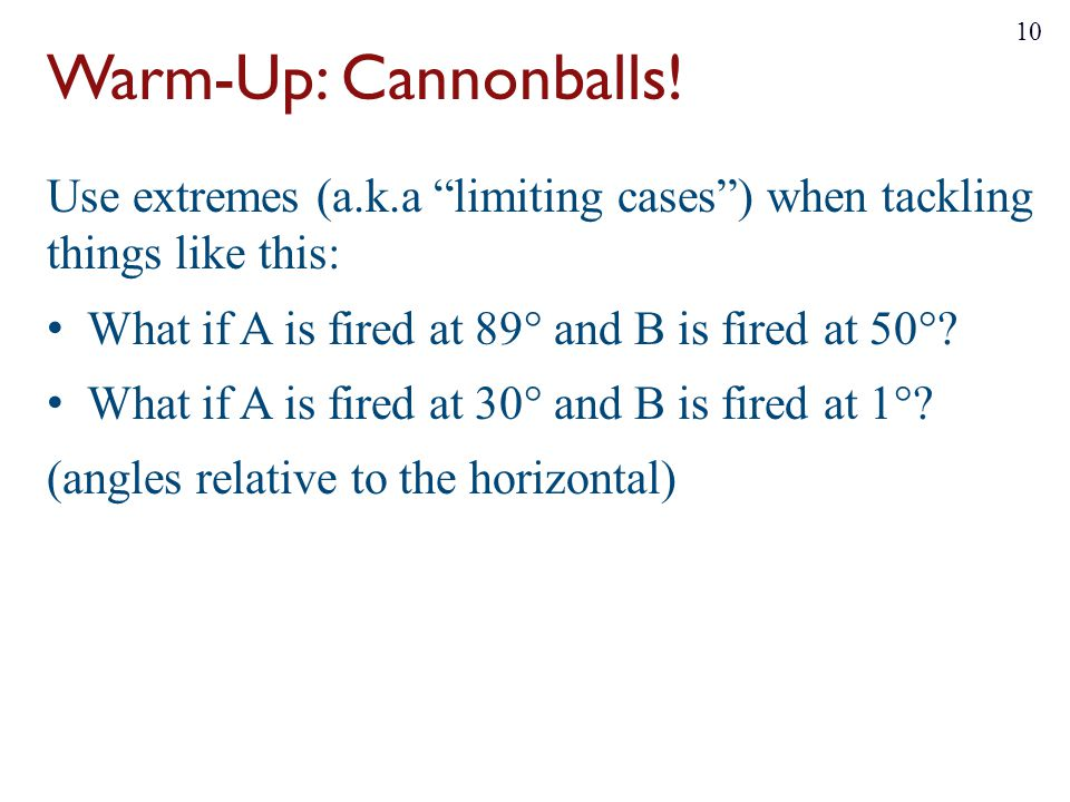 Warm-Up: Cannonballs! Use extremes (a.k.a limiting cases ) when tackling things like this: What if A is fired at 89° and B is fired at 50°