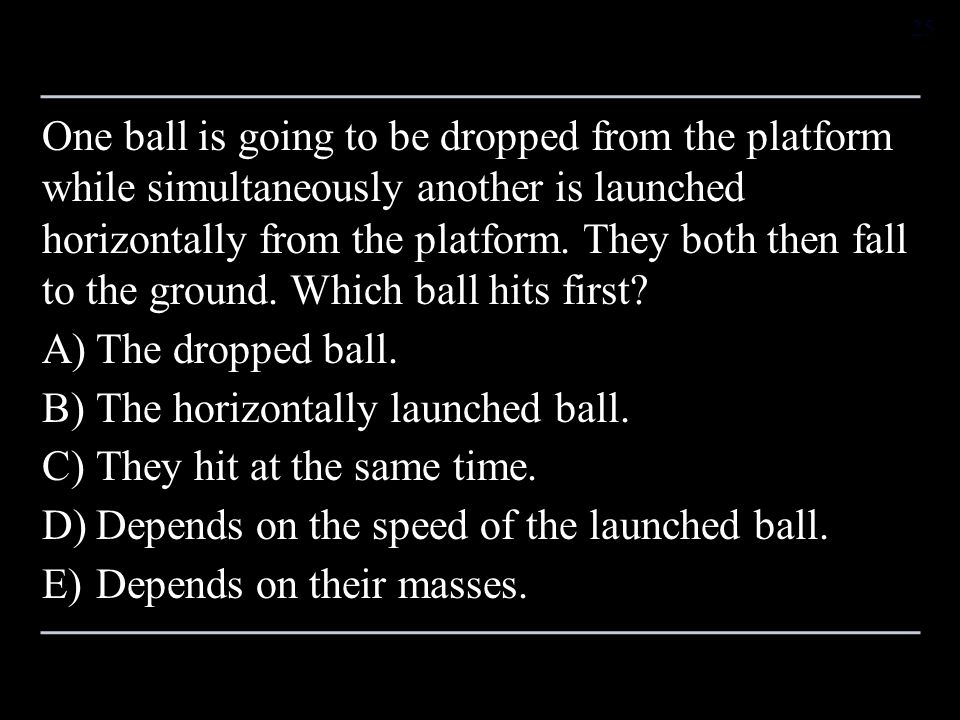 One ball is going to be dropped from the platform while simultaneously another is launched horizontally from the platform. They both then fall to the ground. Which ball hits first