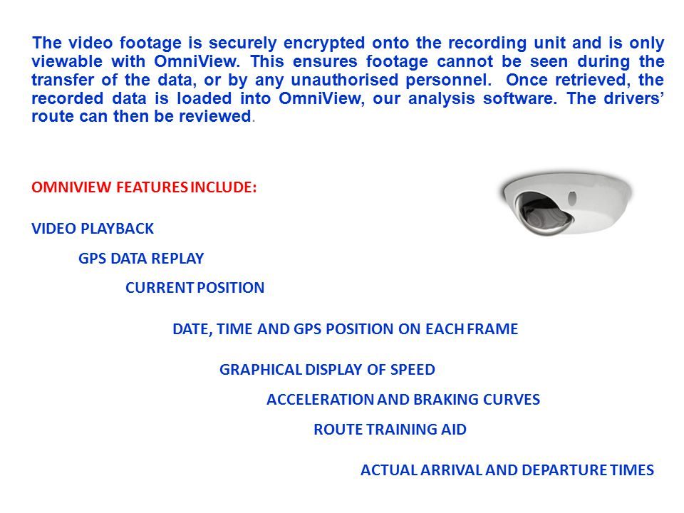 The video footage is securely encrypted onto the recording unit and is only viewable with OmniView. This ensures footage cannot be seen during the transfer of the data, or by any unauthorised personnel. Once retrieved, the recorded data is loaded into OmniView, our analysis software. The drivers' route can then be reviewed.