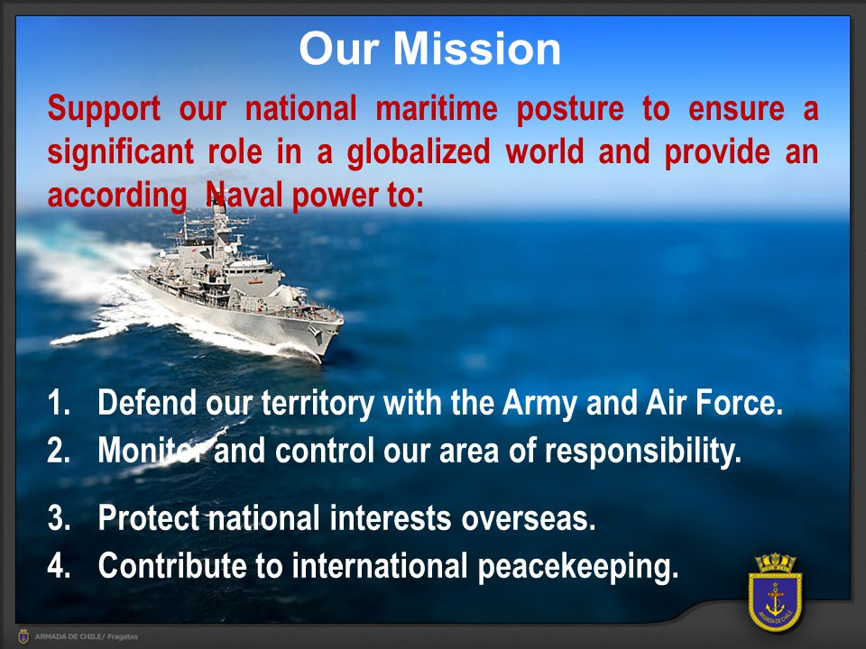 Our Mission Support our national maritime posture to ensure a significant role in a globalized world and provide an according Naval power to: