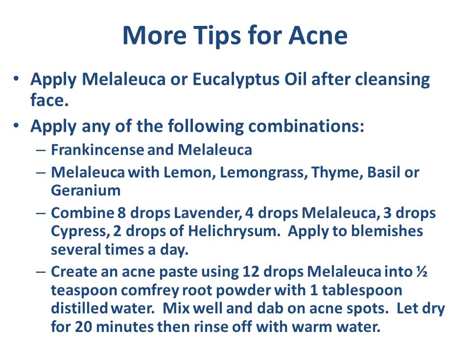 More Tips for Acne Apply Melaleuca or Eucalyptus Oil after cleansing face. Apply any of the following combinations: