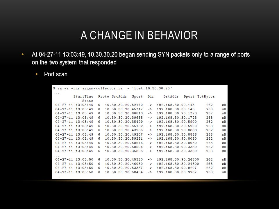 A change in behavior At 04-27-11 13:03:49, 10.30.30.20 began sending SYN packets only to a range of ports on the two system that responded.