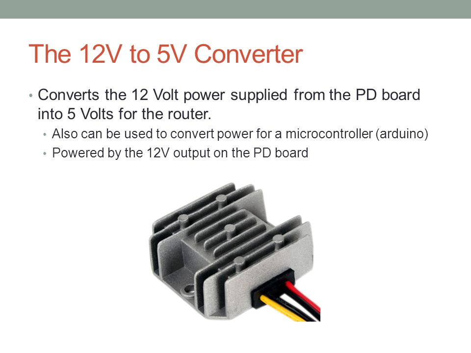The 12V to 5V Converter Converts the 12 Volt power supplied from the PD board into 5 Volts for the router.
