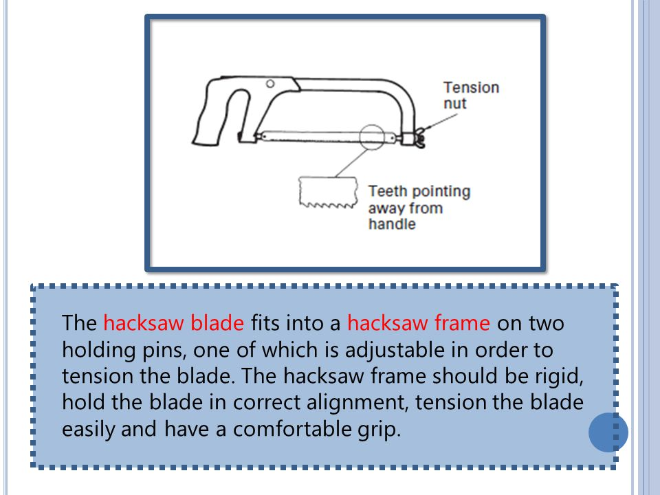 The hacksaw blade fits into a hacksaw frame on two holding pins, one of which is adjustable in order to tension the blade.