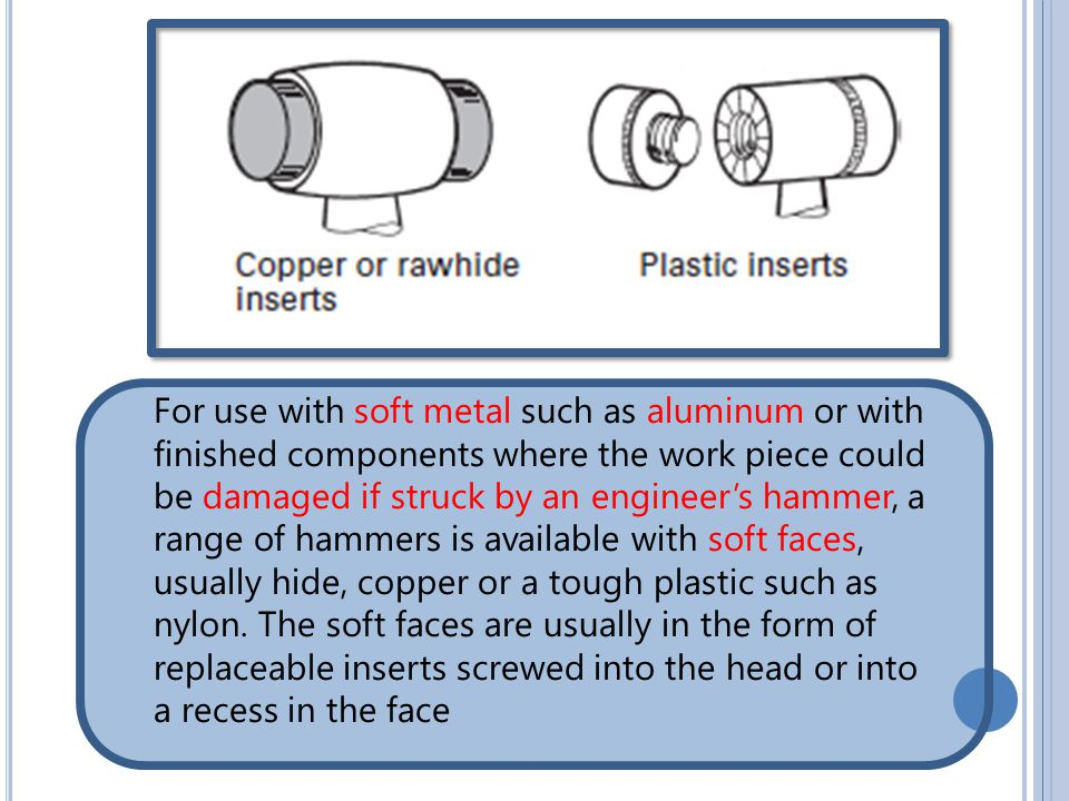 For use with soft metal such as aluminum or with finished components where the work piece could be damaged if struck by an engineer's hammer, a range of hammers is available with soft faces, usually hide, copper or a tough plastic such as nylon.