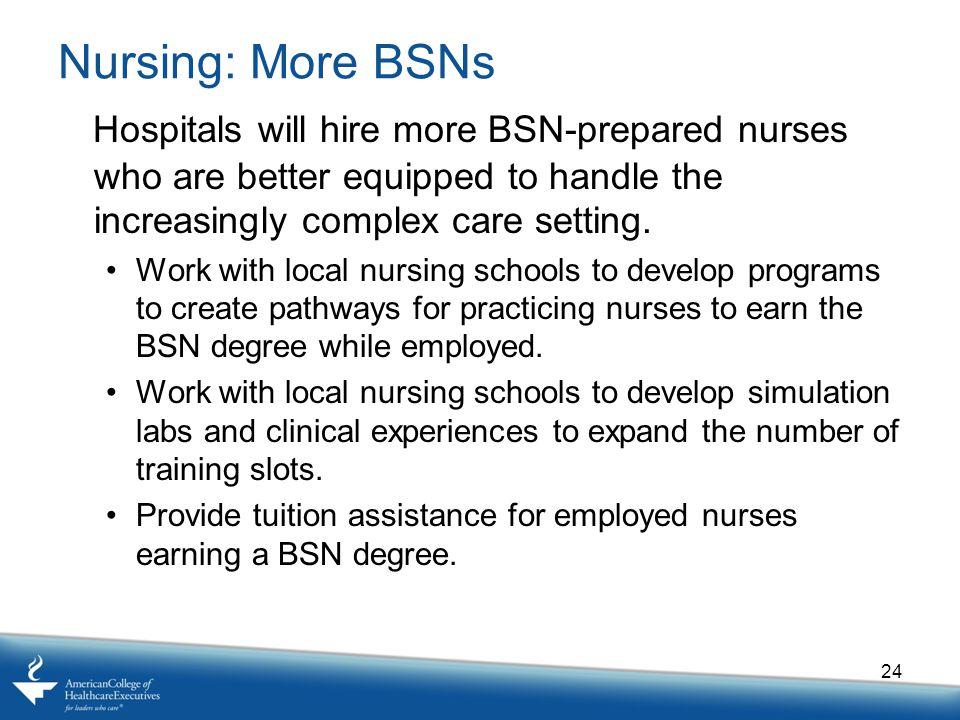 Nursing: More BSNs Hospitals will hire more BSN-prepared nurses who are better equipped to handle the increasingly complex care setting.