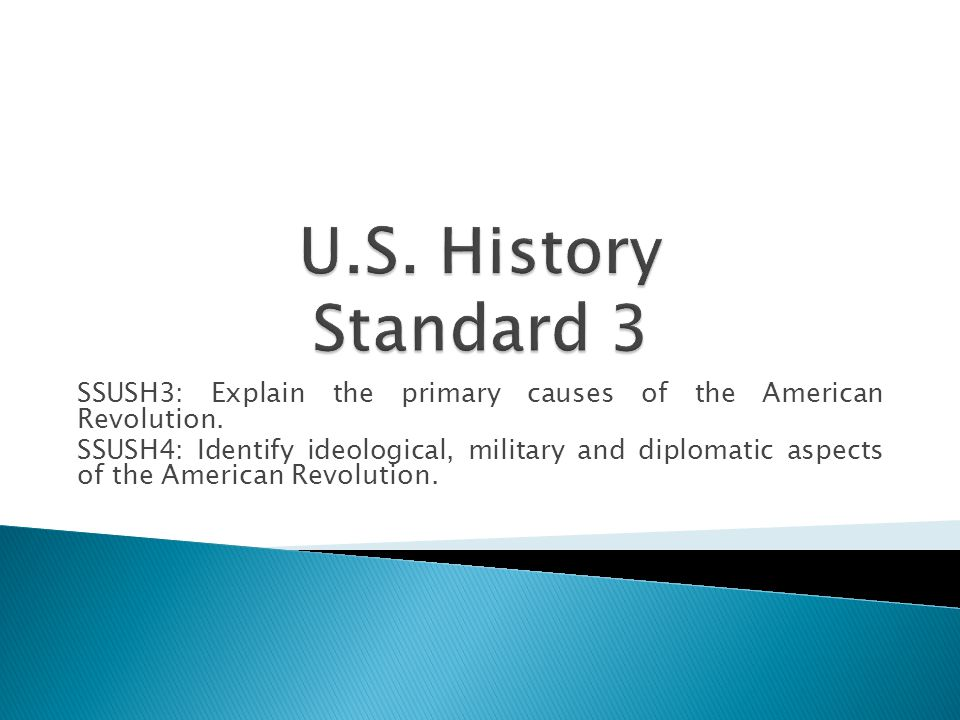 U.S. History Standard 3 SSUSH3: Explain the primary causes of the American Revolution.