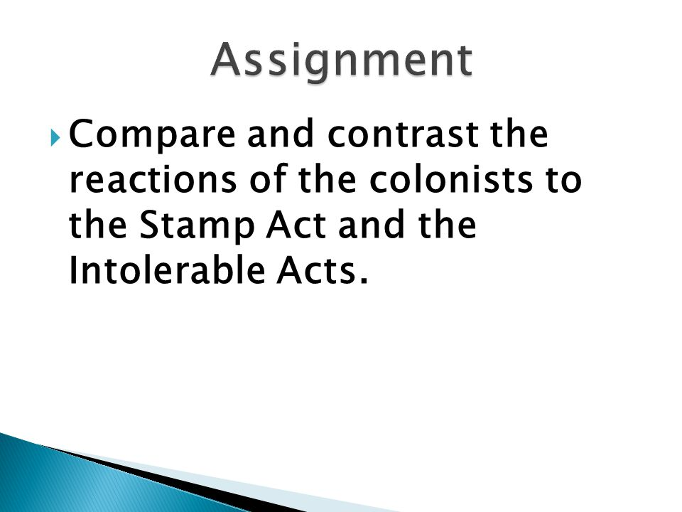 Assignment Compare and contrast the reactions of the colonists to the Stamp Act and the Intolerable Acts.