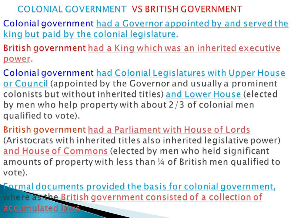 COLONIAL GOVERNMENT VS BRITISH GOVERNMENT Colonial government had a Governor appointed by and served the king but paid by the colonial legislature.