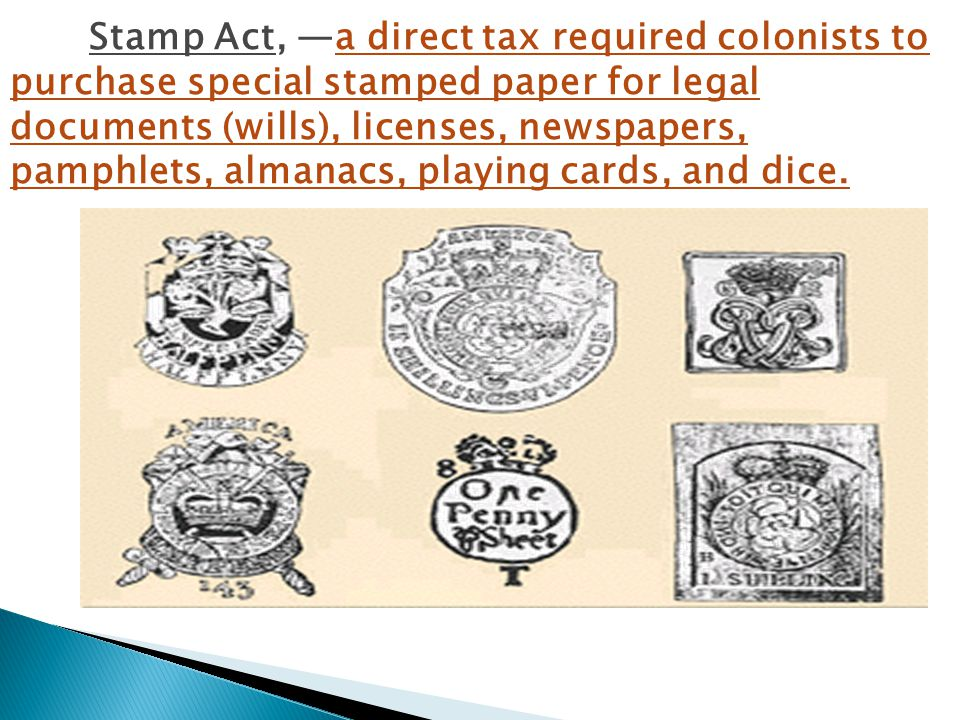 The Stamp Act, —a direct tax required colonists to purchase special stamped paper for legal documents (wills), licenses, newspapers, pamphlets, almanacs, playing cards, and dice.