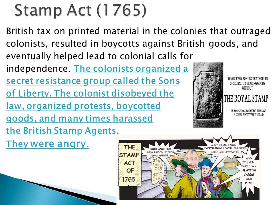 Stamp Act (1765) British tax on printed material in the colonies that outraged. colonists, resulted in boycotts against British goods, and.