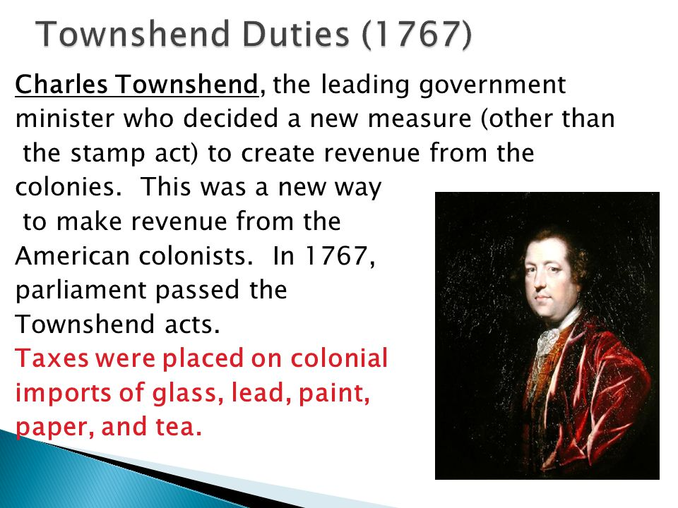 Townshend Duties (1767) Charles Townshend, the leading government