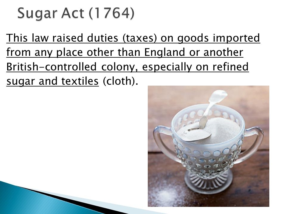 Sugar Act (1764) This law raised duties (taxes) on goods imported