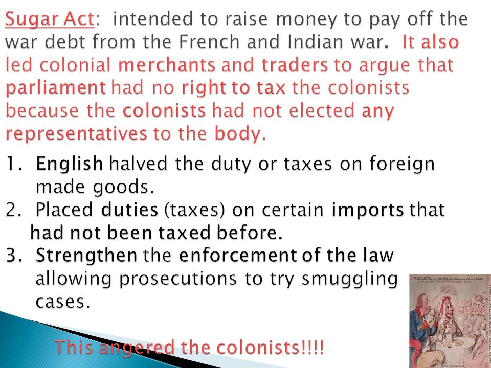 Sugar Act: intended to raise money to pay off the war debt from the French and Indian war.