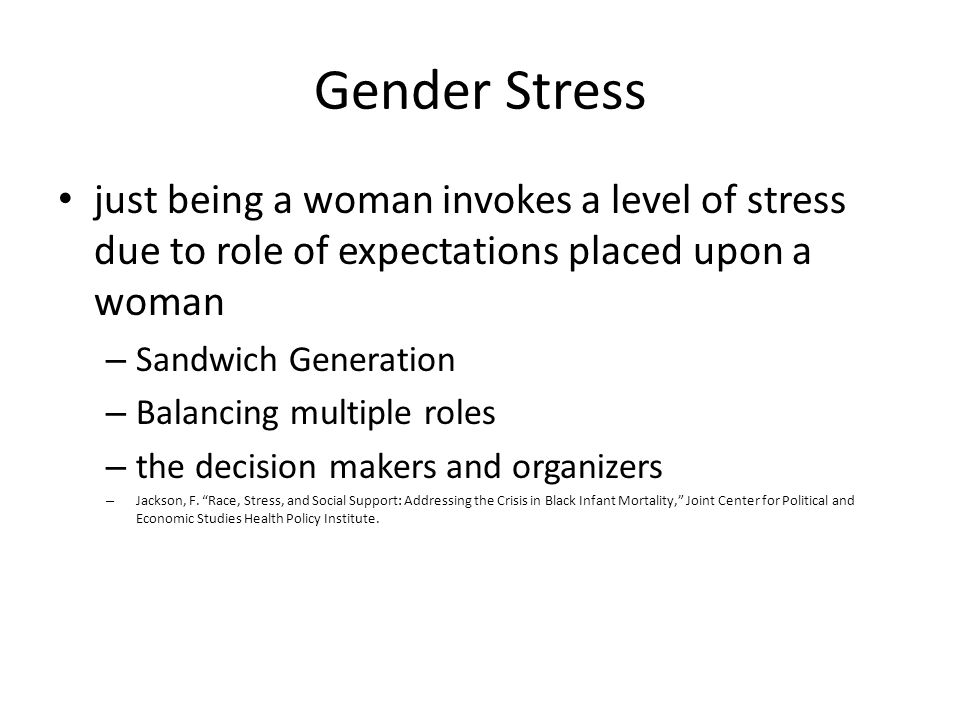 Gender Stress just being a woman invokes a level of stress due to role of expectations placed upon a woman.