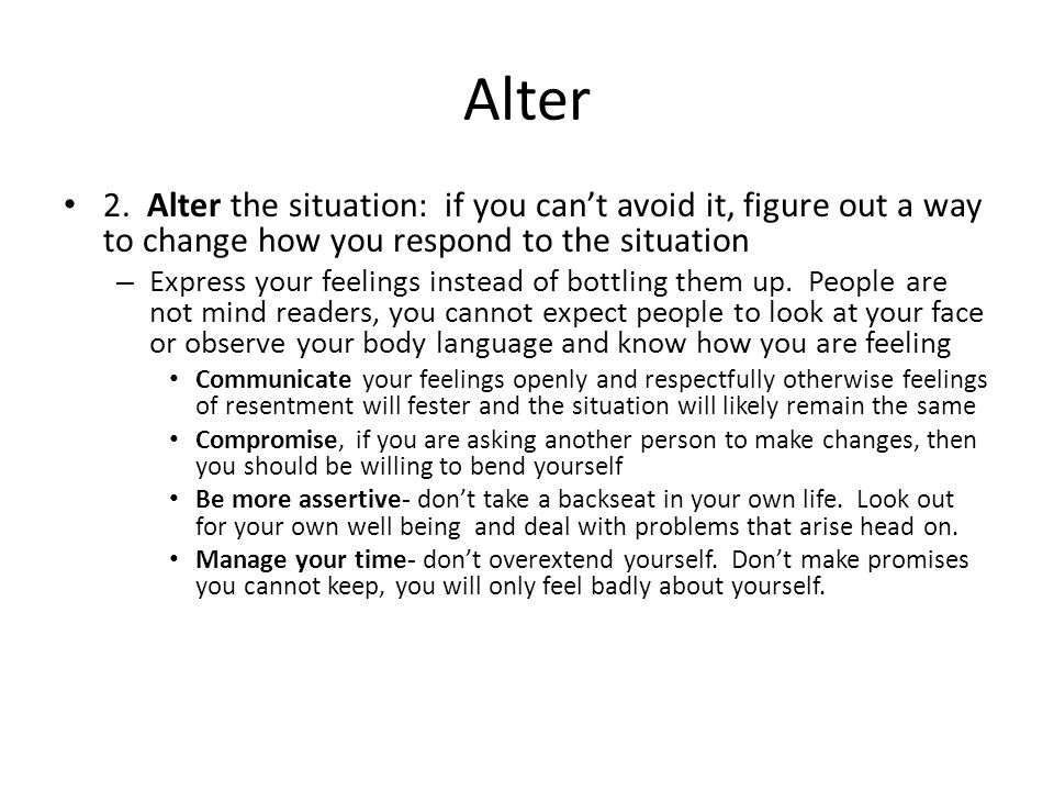 Alter 2. Alter the situation: if you can't avoid it, figure out a way to change how you respond to the situation.