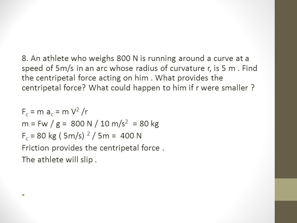 8. An athlete who weighs 800 N is running around a curve at a speed of 5m/s in an arc whose radius of curvature r, is 5 m . Find the centripetal force acting on him . What provides the centripetal force What could happen to him if r were smaller