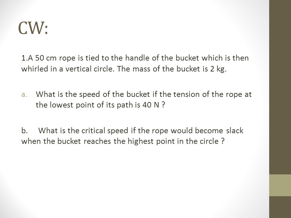 CW: 1.A 50 cm rope is tied to the handle of the bucket which is then whirled in a vertical circle. The mass of the bucket is 2 kg.