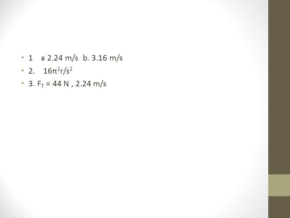 1 a 2.24 m/s b. 3.16 m/s 2. 16π2r/s2 3. FT = 44 N , 2.24 m/s