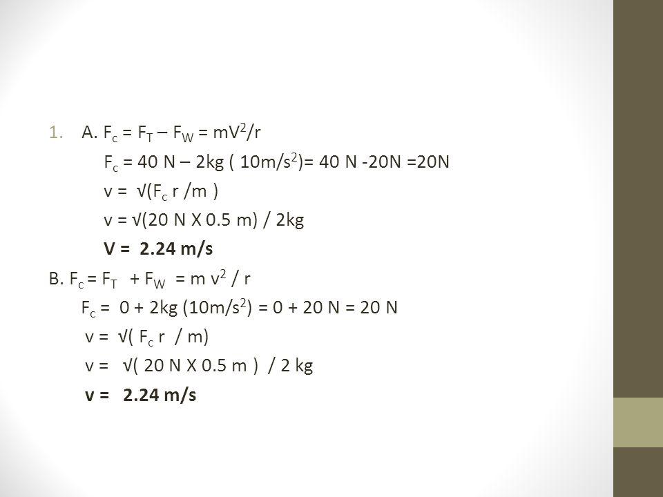 A. Fc = FT – FW = mV2/r Fc = 40 N – 2kg ( 10m/s2)= 40 N -20N =20N. v = √(Fc r /m ) v = √(20 N X 0.5 m) / 2kg.