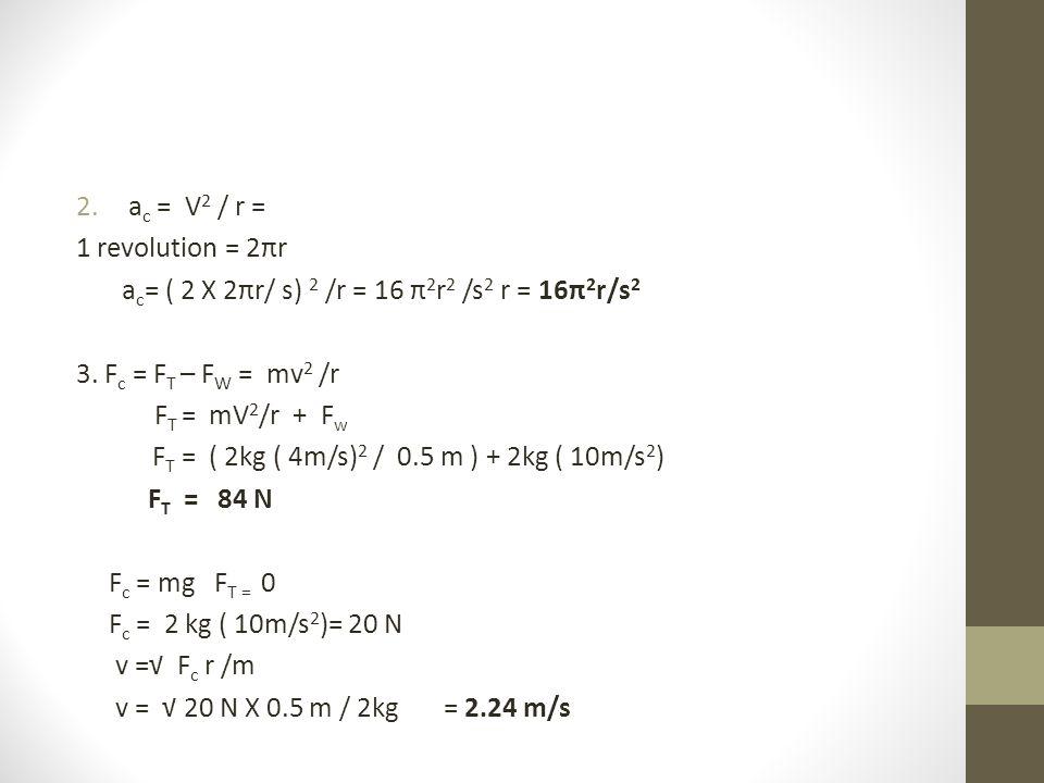 ac = V2 / r = 1 revolution = 2πr. ac= ( 2 X 2πr/ s) 2 /r = 16 π2r2 /s2 r = 16π2r/s2. 3. Fc = FT – FW = mv2 /r.