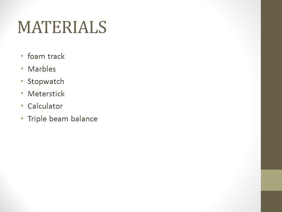 MATERIALS foam track Marbles Stopwatch Meterstick Calculator
