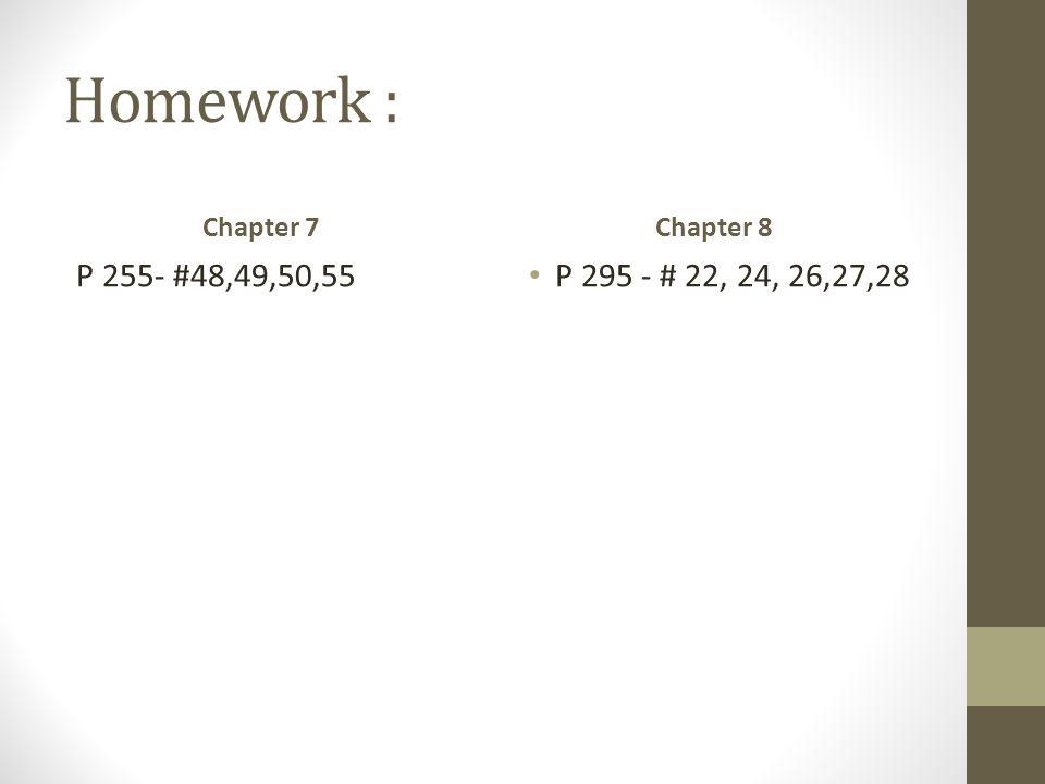 Homework : P 255- #48,49,50,55 P 295 - # 22, 24, 26,27,28 Chapter 7
