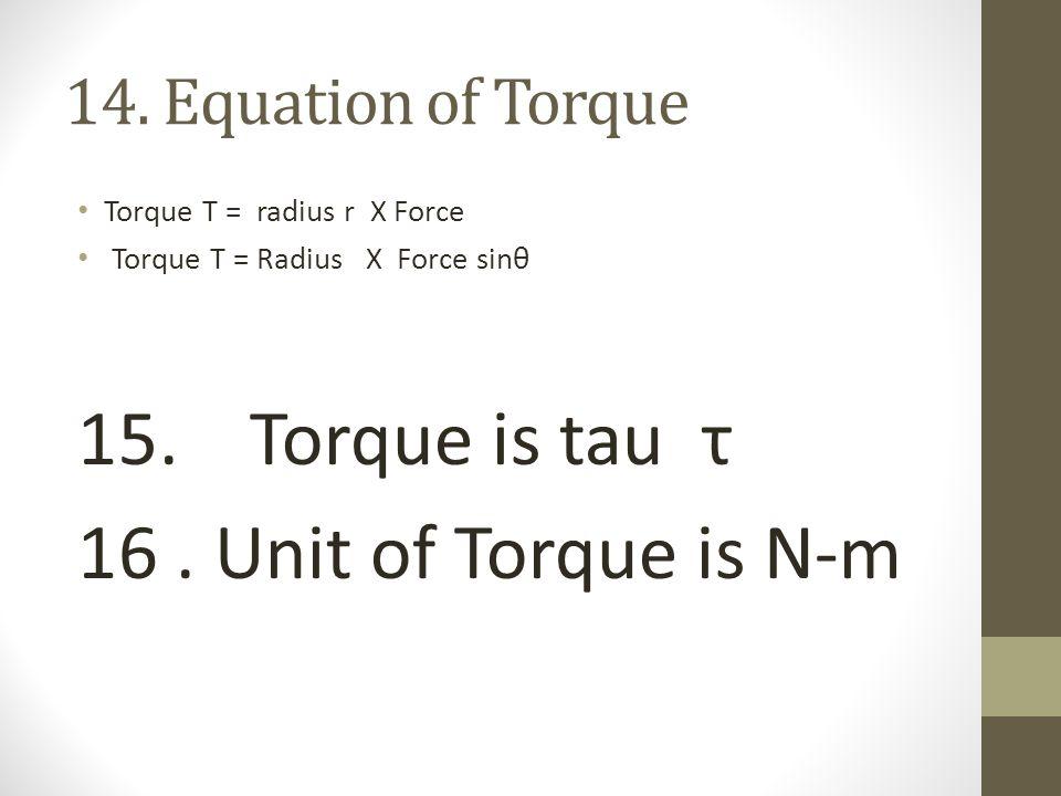 15. Torque is tau τ 16 . Unit of Torque is N-m 14. Equation of Torque