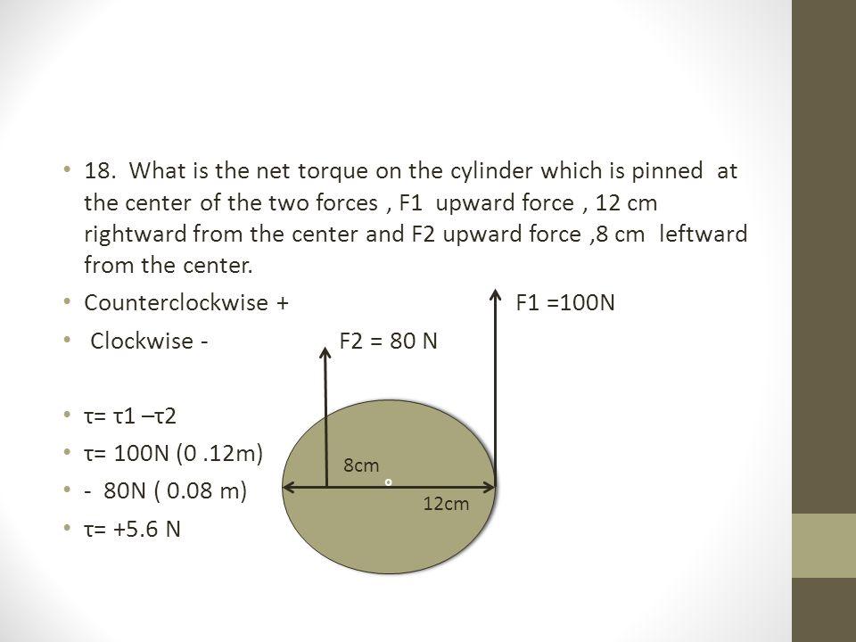 Counterclockwise + F1 =100N Clockwise - F2 = 80 N τ= τ1 –τ2