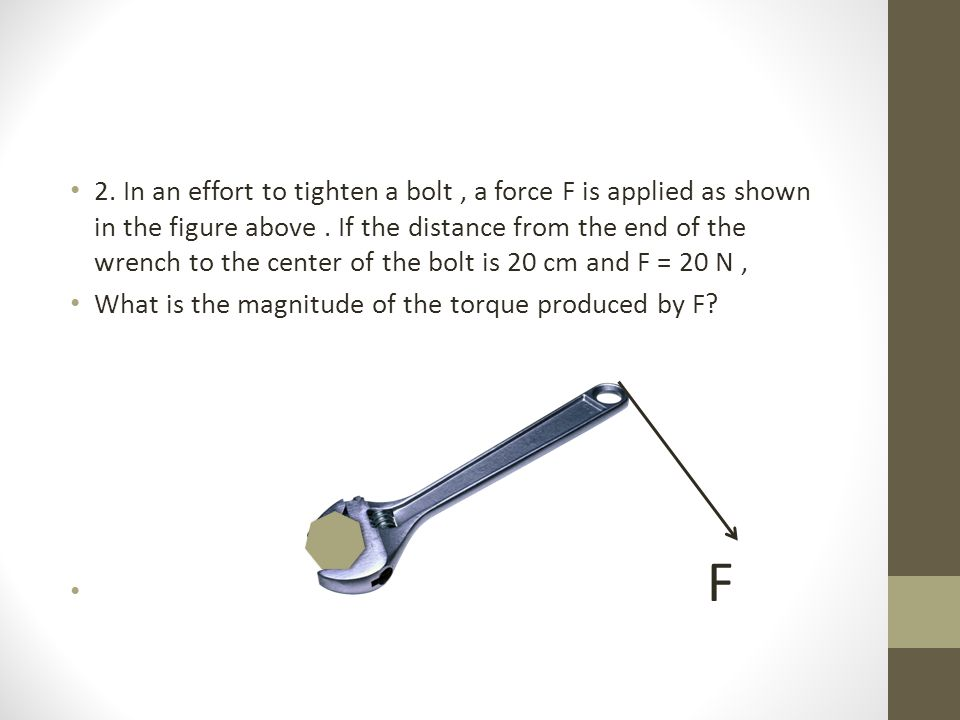 2. In an effort to tighten a bolt , a force F is applied as shown in the figure above . If the distance from the end of the wrench to the center of the bolt is 20 cm and F = 20 N ,