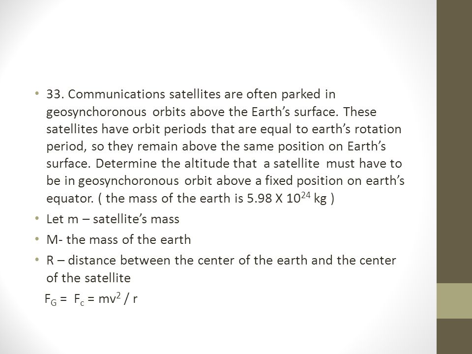 33. Communications satellites are often parked in geosynchoronous orbits above the Earth's surface. These satellites have orbit periods that are equal to earth's rotation period, so they remain above the same position on Earth's surface. Determine the altitude that a satellite must have to be in geosynchoronous orbit above a fixed position on earth's equator. ( the mass of the earth is 5.98 X 1024 kg )