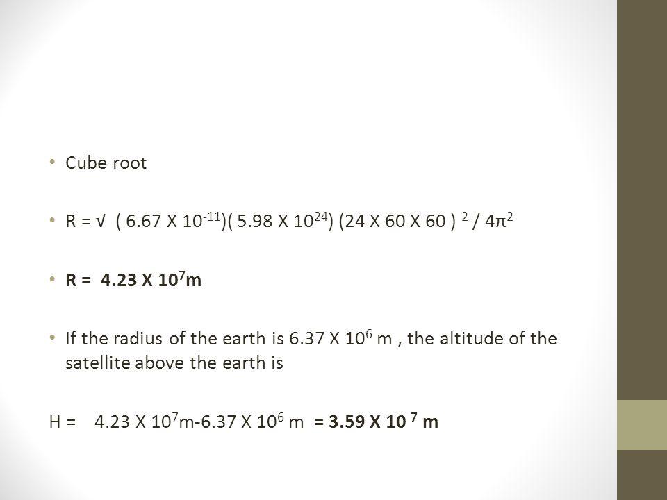 Cube root R = √ ( 6.67 X 10-11)( 5.98 X 1024) (24 X 60 X 60 ) 2 / 4π2. R = 4.23 X 107m.
