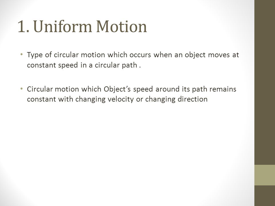 1. Uniform Motion Type of circular motion which occurs when an object moves at constant speed in a circular path .