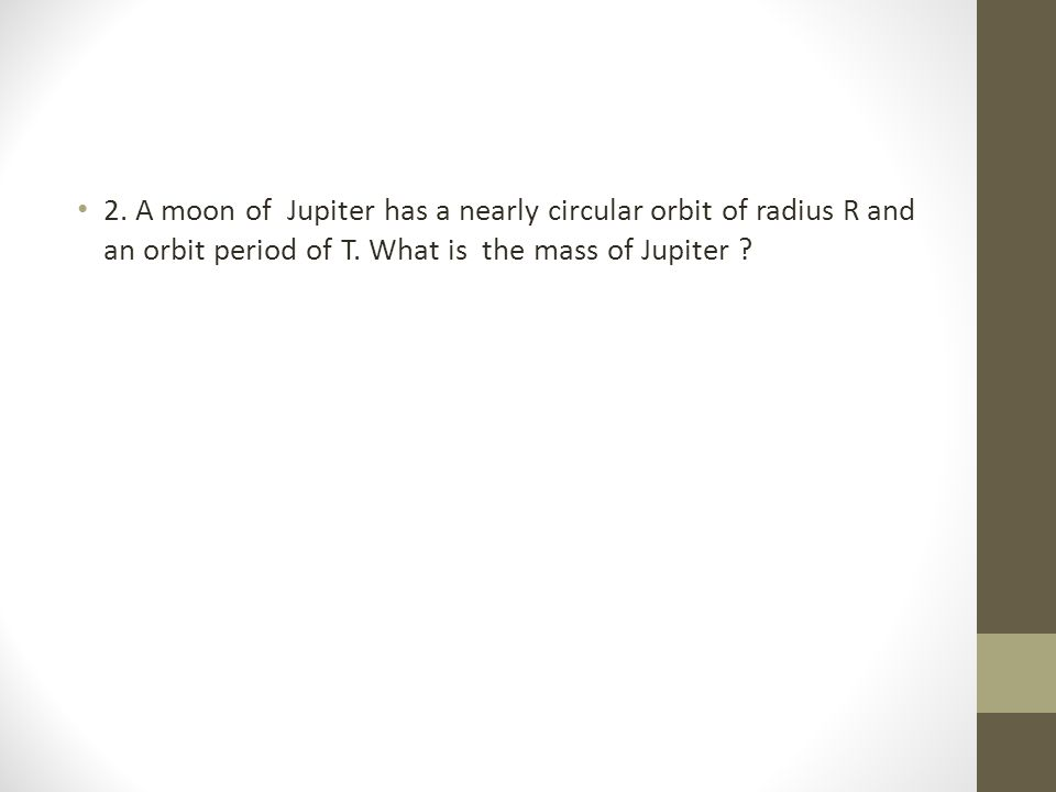 2. A moon of Jupiter has a nearly circular orbit of radius R and an orbit period of T.