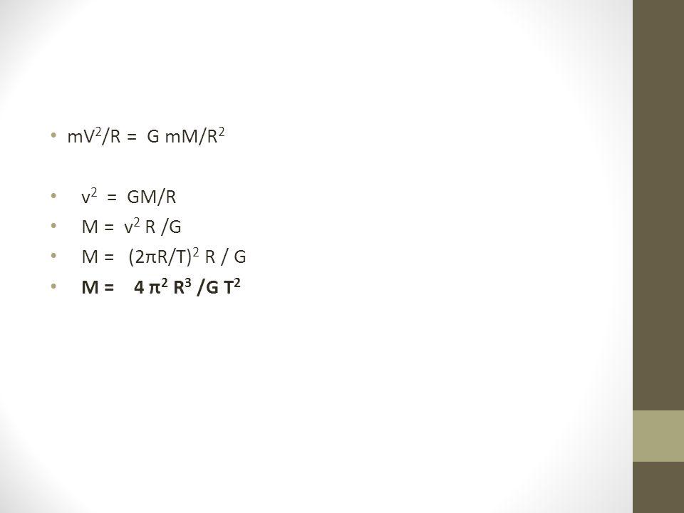 mV2/R = G mM/R2 v2 = GM/R M = v2 R /G M = (2πR/T)2 R / G M = 4 π2 R3 /G T2